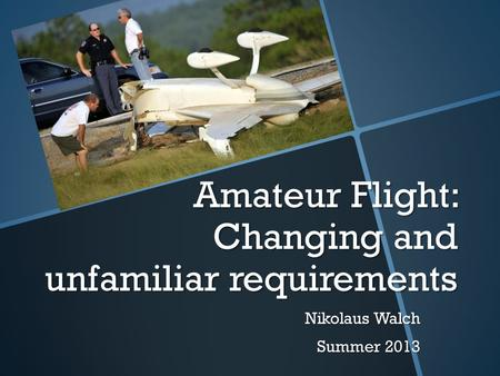 Amateur Flight: Changing and unfamiliar requirements Nikolaus Walch Summer 2013.