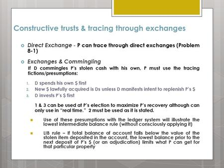 Constructive trusts & tracing through exchanges  Direct Exchange - P can trace through direct exchanges (Problem 8-1)  Exchanges & Commingling If D commingles.