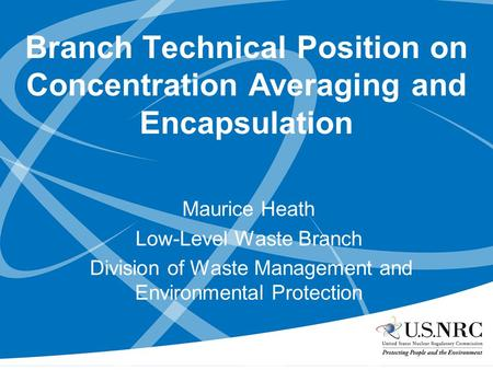 Branch Technical Position on Concentration Averaging and Encapsulation Maurice Heath Low-Level Waste Branch Division of Waste Management and Environmental.