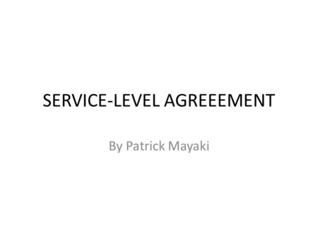 SERVICE-LEVEL AGREEEMENT By Patrick Mayaki. DEFINITION A Service-level agreement (SLA) is a document that describes the level of service expected by a.