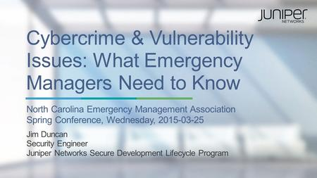 Copyright © 2015 Juniper Networks, Inc. 1 Cybercrime & Vulnerability Issues: What Emergency Managers Need to Know North Carolina Emergency Management Association.