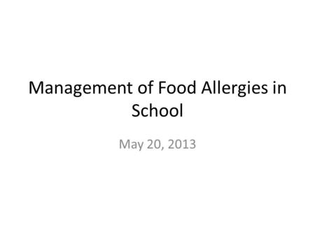 Management of Food Allergies in School May 20, 2013.