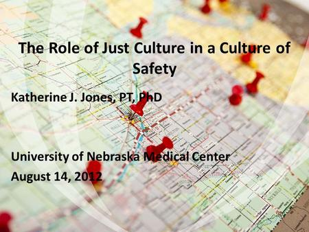 The Role of Just Culture in a Culture of Safety Katherine J. Jones, PT, PhD University of Nebraska Medical Center August 14, 2012 1.