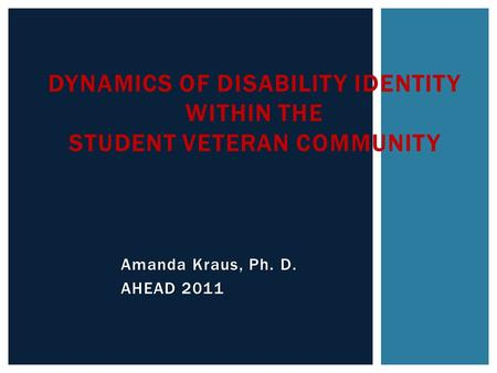Amanda Kraus, Ph. D. AHEAD 2011 DYNAMICS OF DISABILITY IDENTITY WITHIN THE STUDENT VETERAN COMMUNITY.