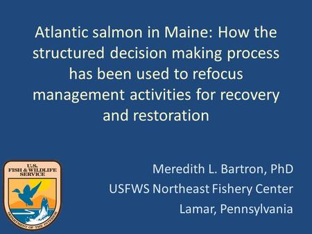 Atlantic salmon in Maine: How the structured decision making process has been used to refocus management activities for recovery and restoration Meredith.