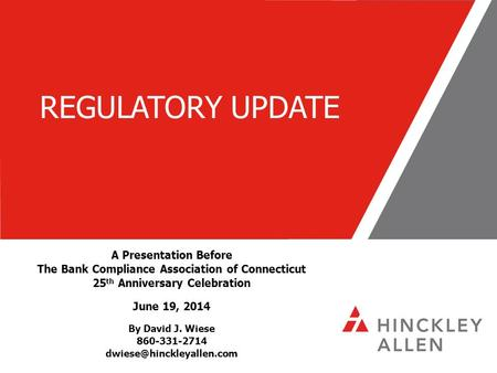 REGULATORY UPDATE A Presentation Before The <strong>Bank</strong> Compliance Association of Connecticut 25 th Anniversary Celebration June 19, 2014 By David J. Wiese 860-331-2714.