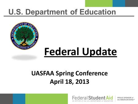 U.S. Department of Education Federal Update UASFAA Spring Conference April 18, 2013.
