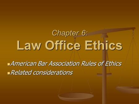 Chapter 6: Law Office Ethics American Bar Association Rules of Ethics American Bar Association Rules of Ethics Related considerations Related considerations.