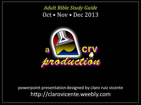 Powerpoint presentation designed by claro ruiz vicente  Adult Bible Study Guide Oct Nov Dec 2013 Adult Bible Study Guide.