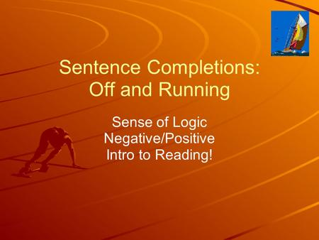Sentence Completions: Off and Running Sense of Logic Negative/Positive Intro to Reading!