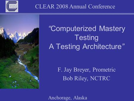 "CLEAR 2008 Annual Conference Anchorage, Alaska ""Computerized Mastery Testing A Testing Architecture"" F. Jay Breyer, Prometric Bob Riley, NCTRC."