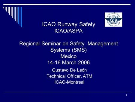 1 ICAO Runway Safety ICAO/ASPA Regional Seminar on Safety Management Systems (SMS) Mexico 14-16 March 2006 Gustavo De León Technical Officer, ATM ICAO-Montreal.