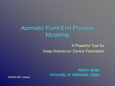 Atomistic Front-End Process Modeling A Powerful Tool for Deep-Submicron Device Fabrication Martin Jaraiz University of Valladolid, Spain SISPAD 2001, Athens.