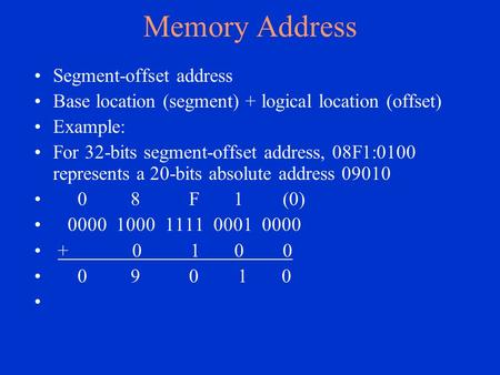 Memory Address Segment-offset address Base location (segment) + logical location (offset) Example: For 32-bits segment-offset address, 08F1:0100 represents.