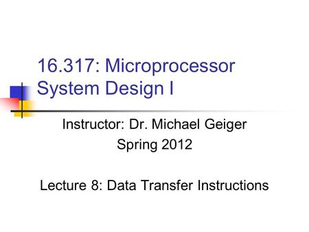16.317: Microprocessor System Design I Instructor: Dr. Michael Geiger Spring 2012 Lecture 8: Data Transfer Instructions.