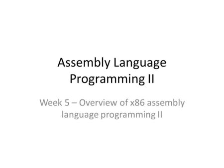 Assembly Language Programming II Week 5 – Overview of x86 assembly language programming II.