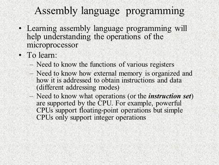 Assembly language programming Learning assembly language programming will help understanding the operations of the microprocessor To learn: –Need to know.