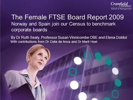 The Female FTSE Board Report 2009 Norway and Spain join our Census to benchmark corporate boards By Dr Ruth Sealy, Professor Susan Vinnicombe OBE and Elena.