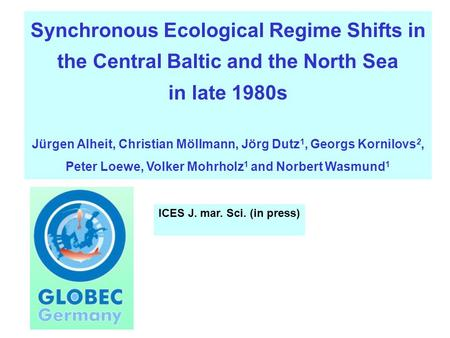 Synchronous Ecological Regime Shifts in the Central Baltic and the North Sea in late 1980s Jürgen Alheit, Christian Möllmann, Jörg Dutz 1, Georgs Kornilovs.