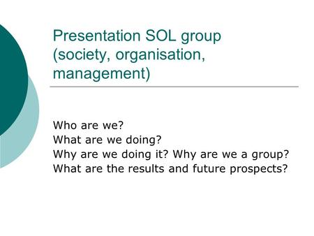 Presentation SOL group (society, organisation, management) Who are we? What are we doing? Why are we doing it? Why are we a group? What are the results.