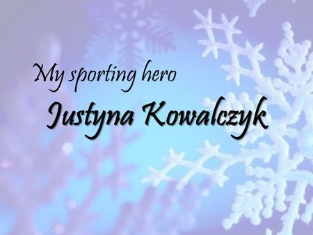 Justyna Kowalczyk My sporting hero. My sporting hero is Justyna Kowalczyk, an running on skis. She won three gold medals – first at the 2009 in Liberec,