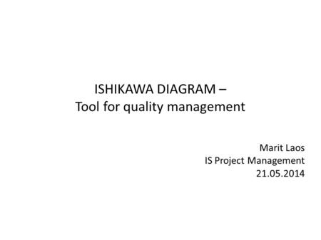 ISHIKAWA DIAGRAM – Tool for quality management Marit Laos IS Project Management 21.05.2014.