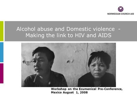Alcohol abuse and Domestic violence - Making the link to HIV and AIDS Workshop on the Ecumenical Pre-Conference, Mexico August 1, 2008.