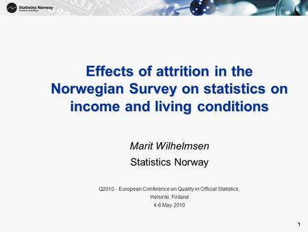 1 1 Effects of attrition in the Norwegian Survey on statistics on income and living conditions Marit Wilhelmsen Statistics Norway Q2010 - European Conference.