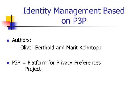 Identity Management Based on P3P Authors: Oliver Berthold and Marit Kohntopp P3P = Platform for Privacy Preferences Project.