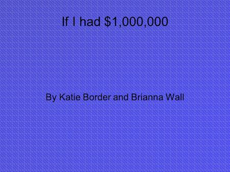If I had $1,000,000 By Katie Border and Brianna Wall.