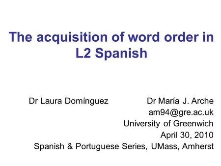 The acquisition of word order in L2 Spanish Dr Laura Domínguez Dr María J. Arche University of Greenwich April 30, 2010 Spanish & Portuguese.