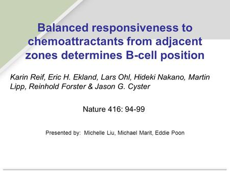 Balanced responsiveness to chemoattractants from adjacent zones determines B-cell position Karin Reif, Eric H. Ekland, Lars Ohl, Hideki Nakano, Martin.