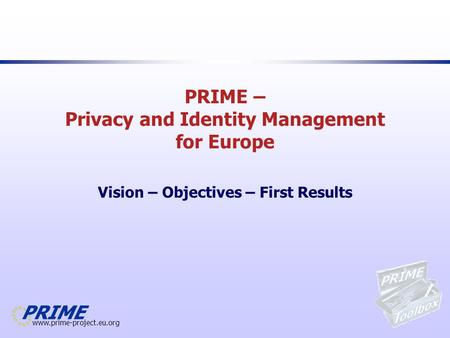 Www.prime-project.eu.org PRIME – Privacy and Identity Management for Europe Vision – Objectives – First Results.