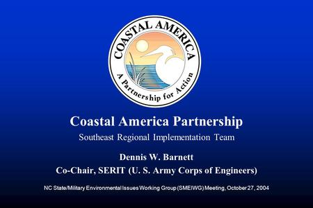 Coastal America Partnership Southeast Regional Implementation Team Dennis W. Barnett Co-Chair, SERIT (U. S. Army Corps of Engineers) NC State/Military.
