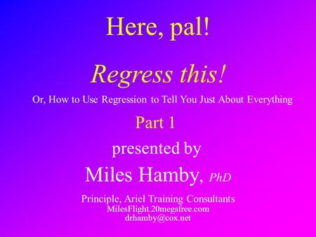 Here, pal! Regress this! presented by Miles Hamby, PhD Principle, Ariel Training Consultants MilesFlight.20megsfree.com Or, How to Use.
