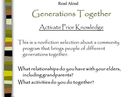 Generations Together Activate Prior Knowledge This is a nonfiction selection about a community program that brings people of different generations together.