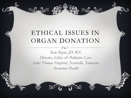 ETHICAL ISSUES IN ORGAN DONATION Kate Payne, JD, RN Director, Ethics & Palliative Care Saint Thomas Hospital, Nashville, Tennessee Ascension Health.