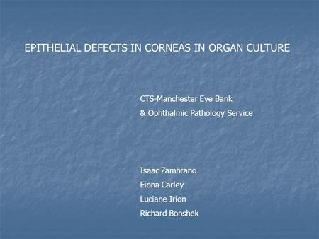 EPITHELIAL DEFECTS IN CORNEAS IN ORGAN CULTURE CTS-Manchester Eye Bank & Ophthalmic Pathology Service Isaac Zambrano Fiona Carley Luciane Irion Richard.