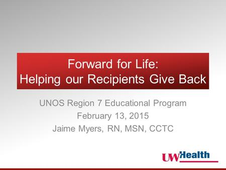 Forward for Life: Helping our Recipients Give Back UNOS Region 7 Educational Program February 13, 2015 Jaime Myers, RN, MSN, CCTC.