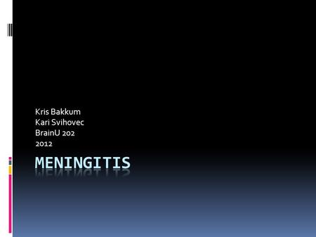 Kris Bakkum Kari Svihovec BrainU 202 2012. True or False? 1. Meningitis is caused by either a virus or a form of bacteria. 2. Viral meningitis causes.