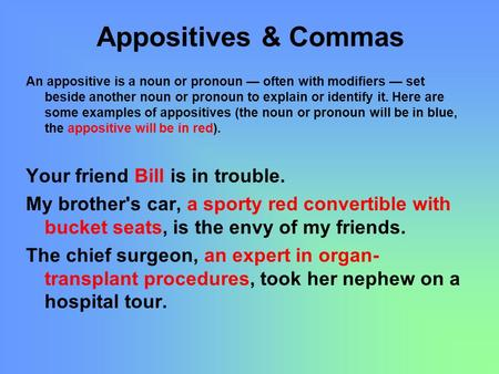 Appositives & Commas An appositive is a noun or pronoun — often with modifiers — set beside another noun or pronoun to explain or identify it. Here are.