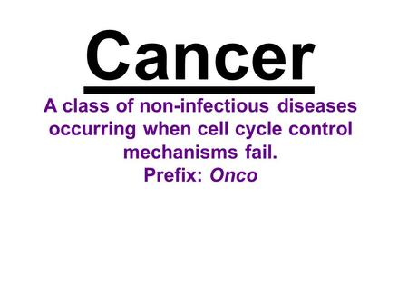 Cancer A class of non-infectious diseases occurring when cell cycle control mechanisms fail. Prefix: Onco.