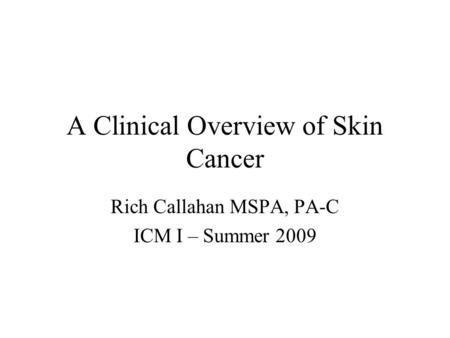 A Clinical Overview of Skin Cancer Rich Callahan MSPA, PA-C ICM I – Summer 2009.