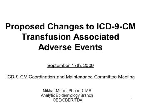 1 Proposed Changes to ICD-9-CM Transfusion Associated Adverse Events September 17th, 2009 ICD-9-CM Coordination and Maintenance Committee Meeting Mikhail.
