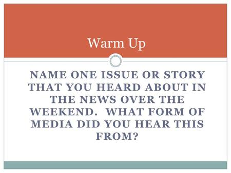 NAME ONE ISSUE OR STORY THAT YOU HEARD ABOUT IN THE NEWS OVER THE WEEKEND. WHAT FORM OF MEDIA DID YOU HEAR THIS FROM? Warm Up.