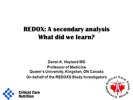 REDOX: A secondary analysis What did we learn? Daren K. Heyland MD Professor of Medicine Queen's University, Kingston, ON Canada On behalf of the REDOXS.