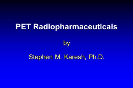 PET Radiopharmaceuticals by Stephen M. Karesh, Ph.D.