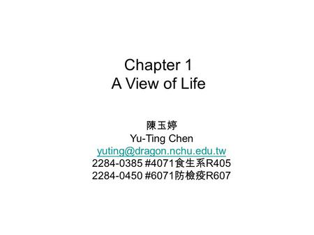 Chapter 1 A View of Life 陳玉婷 Yu-Ting Chen 2284-0385 #4071 食生系 R405 2284-0450 #6071 防檢疫 R607.