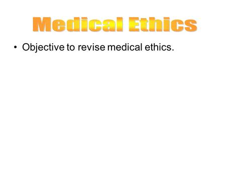Medical Ethics Objective to revise medical ethics.