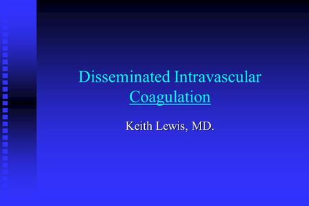 Disseminated Intravascular Coagulation Keith Lewis, MD.